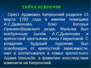 Орест Адамович Кипренский родился 13 марта 1782 года в имении помещика А.С.Д