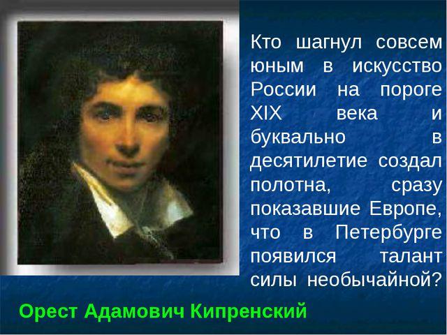 Кто шагнул совсем юным в искусство России на пороге XIX века и буквально в де...
