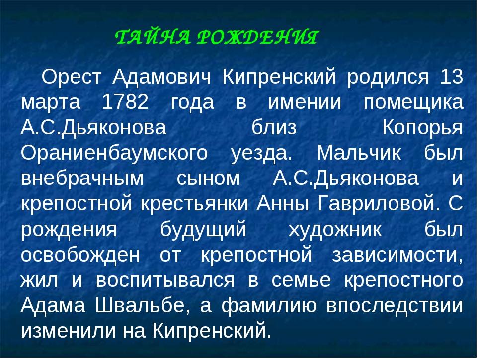 Орест Адамович Кипренский родился 13 марта 1782 года в имении помещика А.С.Д...