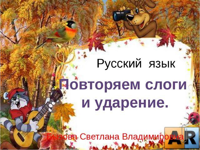 Русский язык Бызова Светлана Владимировна Повторяем слоги и ударение.