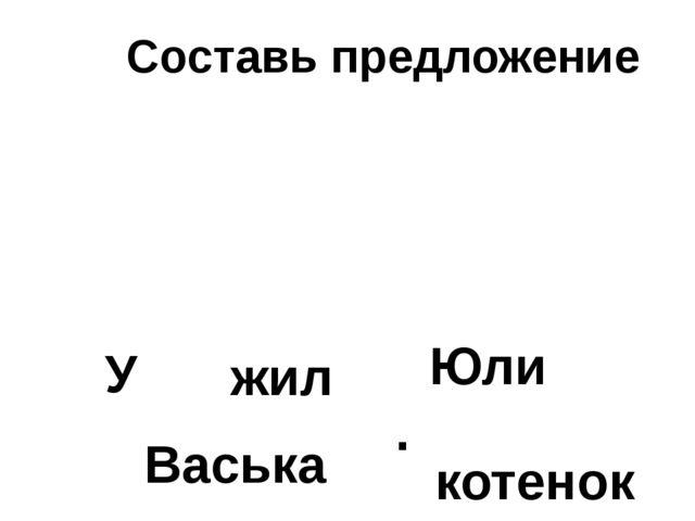 Составь предложение У Васька Юли жил котенок .