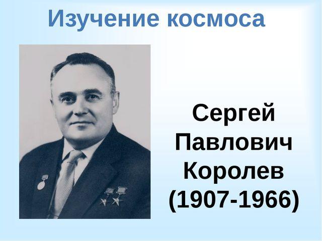 Изучение космоса Сергей Павлович Королев (1907-1966)
