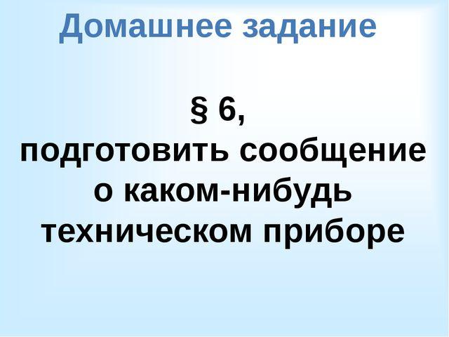 Домашнее задание § 6, подготовить сообщение о каком-нибудь техническом приборе