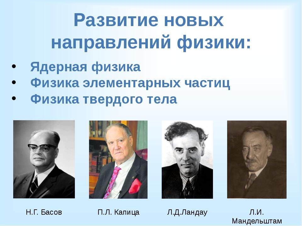 Развитие новых направлений физики: Ядерная физика Физика элементарных частиц...