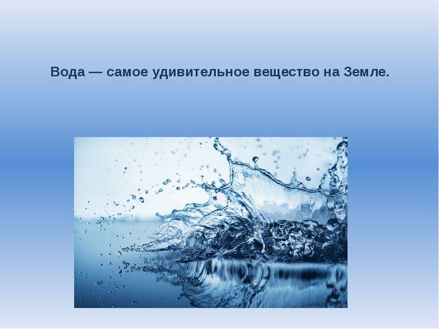 Вода — самое удивительное вещество на Земле.