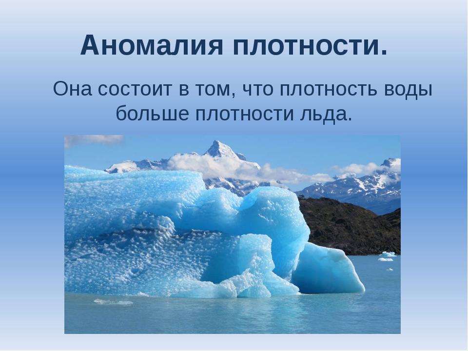 Аномалия плотности. Она состоит в том, что плотность воды больше плотности ль...