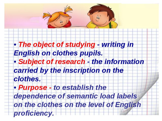 • The object of studying - writing in English on clothes pupils. • Subject of...