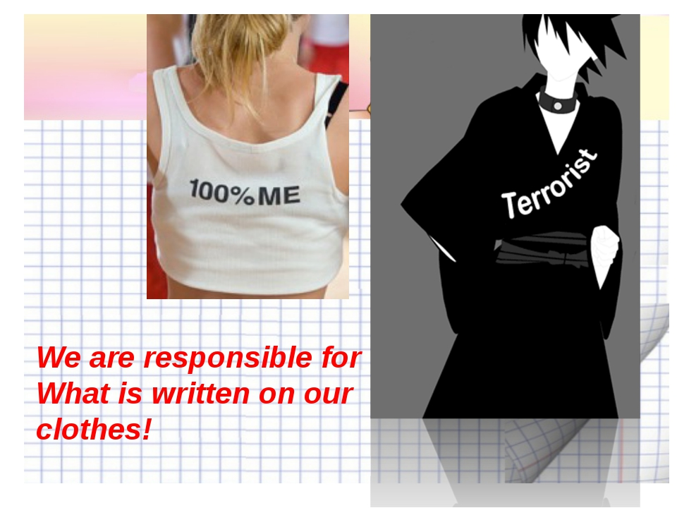 We are responsible for What is written on our clothes!