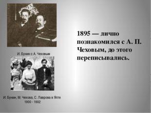 1895 — лично познакомился с А. П. Чеховым, до этого переписывались. И. Бунин