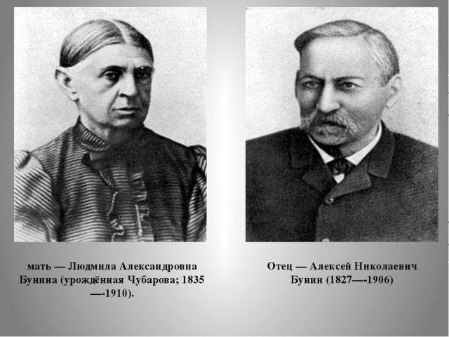 Отец — Алексей Николаевич Бунин (1827—-1906) мать — Людмила Александровна Бун...