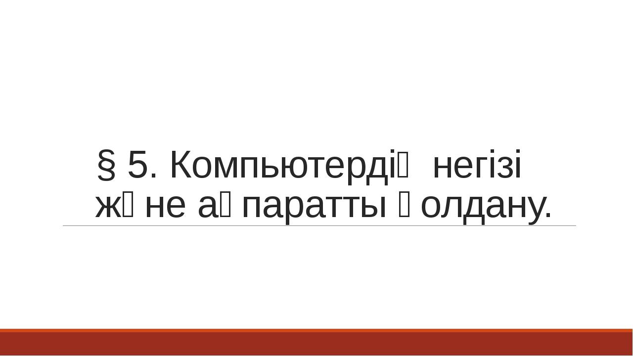 § 5. Компьютердің негізі және ақпаратты қолдану.