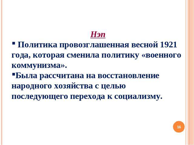 Нэп Политика провозглашенная весной 1921 года, которая сменила политику «воен...