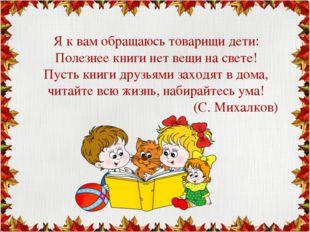 Я к вам обращаюсь товарищи дети: Полезнее книги нет вещи на свете! Пусть кни
