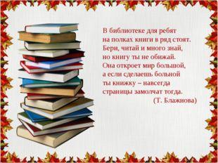 В библиотеке для ребят на полках книги в ряд стоят. Бери, читай и много знай