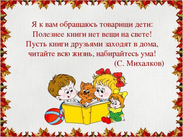 Я к вам обращаюсь товарищи дети: Полезнее книги нет вещи на свете! Пусть кни...