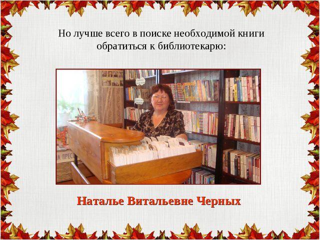 Но лучше всего в поиске необходимой книги обратиться к библиотекарю: Наталье...