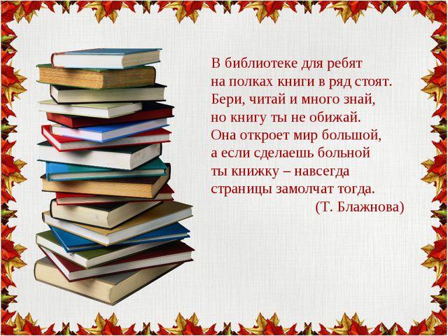 В библиотеке для ребят на полках книги в ряд стоят. Бери, читай и много знай...