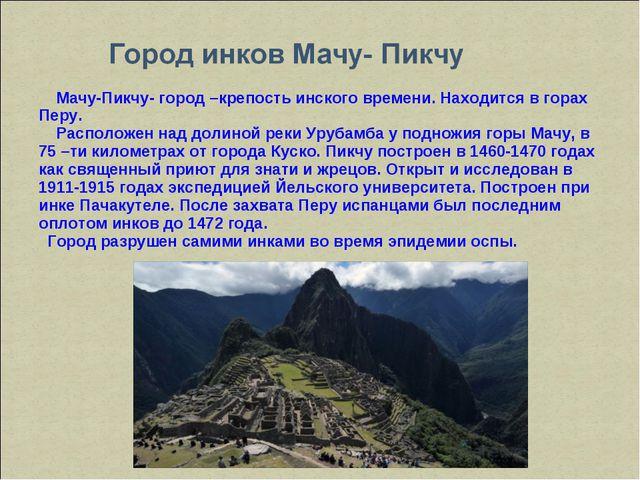 Мачу-Пикчу- город –крепость инского времени. Находится в горах Перу. Располо...