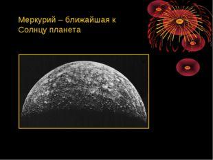 Меркурий – ближайшая к Солнцу планета