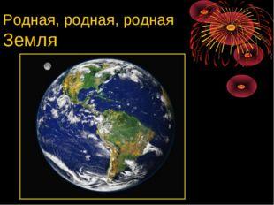 Родная, родная, родная Земля