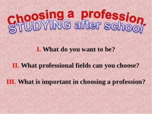 I. What do you want to be? II. What professional fields can you choose? III.