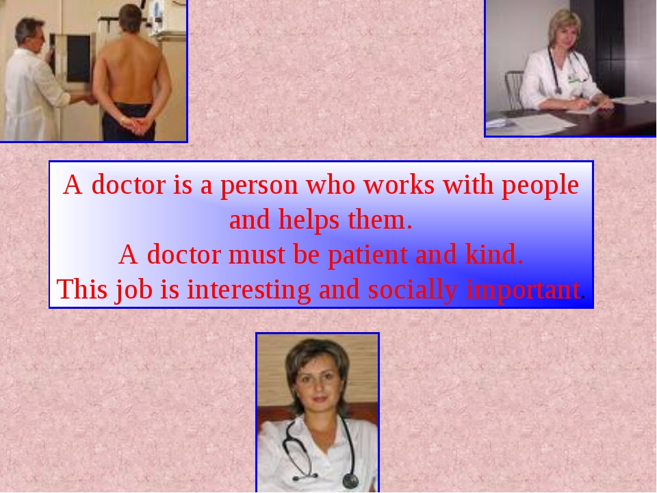 A doctor is a person who works with people and helps them. A doctor must be p...