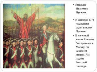 Емельян Иванович Пугачев В сентябре 1774 года казаки сдали властям Пугачева.