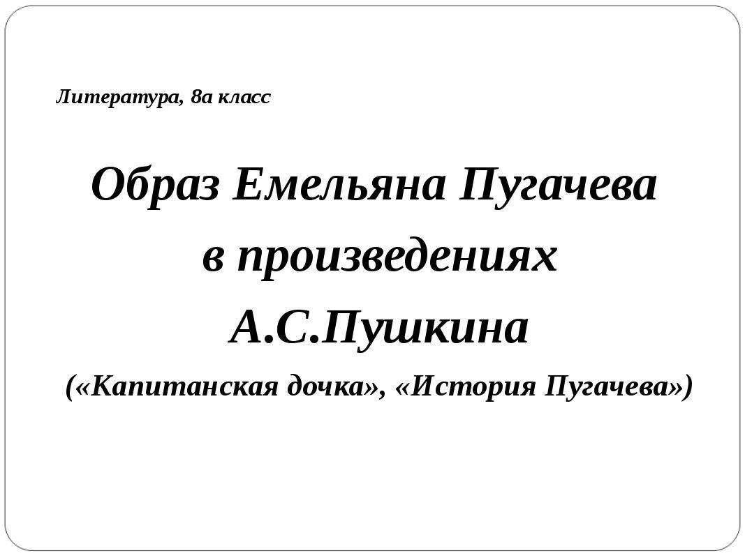 Литература, 8а класс Образ Емельяна Пугачева в произведениях А.С.Пушкина («Ка...