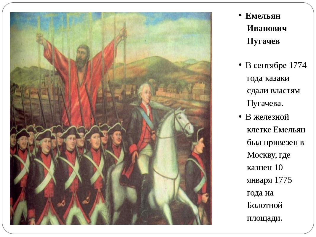 Емельян Иванович Пугачев В сентябре 1774 года казаки сдали властям Пугачева....