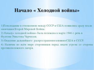 1)Похолодание в отношениях между СССР и США появились сразу после окончания В