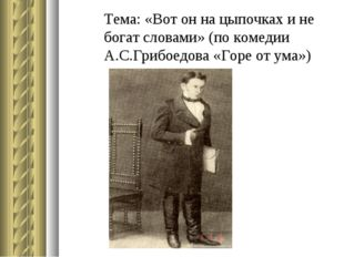 Тема: «Вот он на цыпочках и не богат словами» (по комедии А.С.Грибоедова «Гор