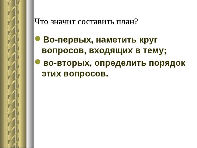 Что значит составить план? Во-первых, наметить круг вопросов, входящих в тему...