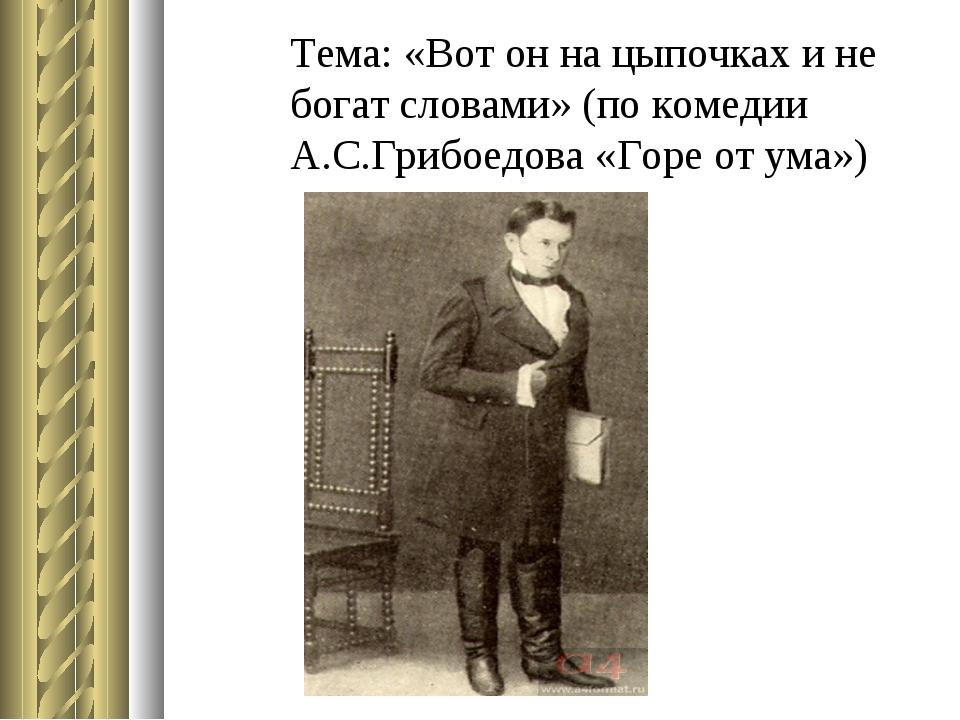 Тема: «Вот он на цыпочках и не богат словами» (по комедии А.С.Грибоедова «Гор...