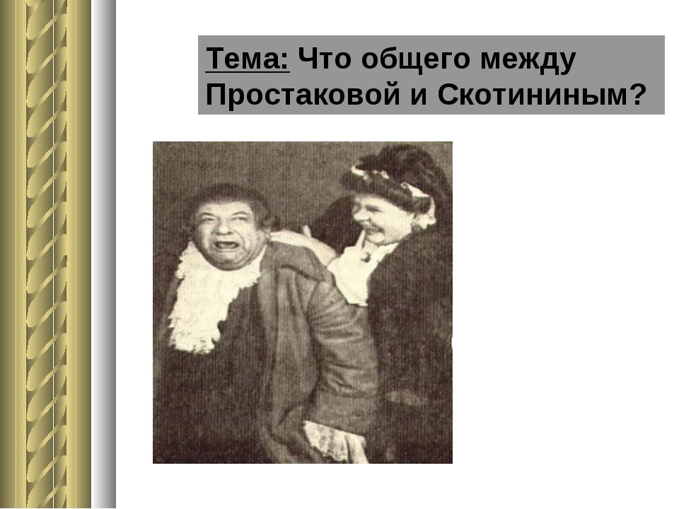 Тема: Что общего между Простаковой и Скотининым?
