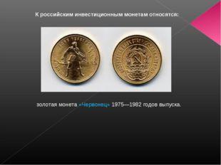 К российским инвестиционным монетам относятся: золотая монета«Червонец»197