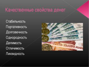 Качественные свойства денег Стабильность Портативность Долговечность Однородн
