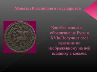 Копейка вошла в обращение на Руси в XVIв.Получила своё название по изображённ