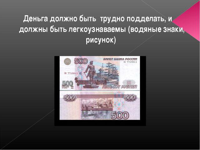 Деньга должно быть трудно подделать, и должны быть легкоузнаваемы (водяные зн...
