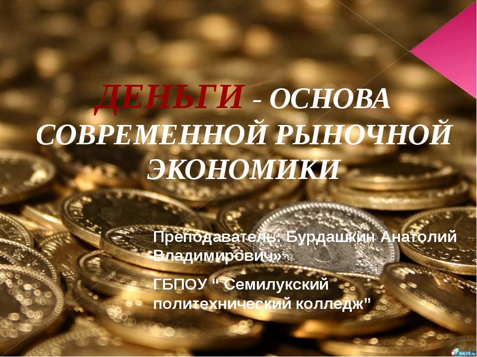 ДЕНЬГИ - ОСНОВА СОВРЕМЕННОЙ РЫНОЧНОЙ ЭКОНОМИКИ Преподаватель: Бурдашкин Анато...