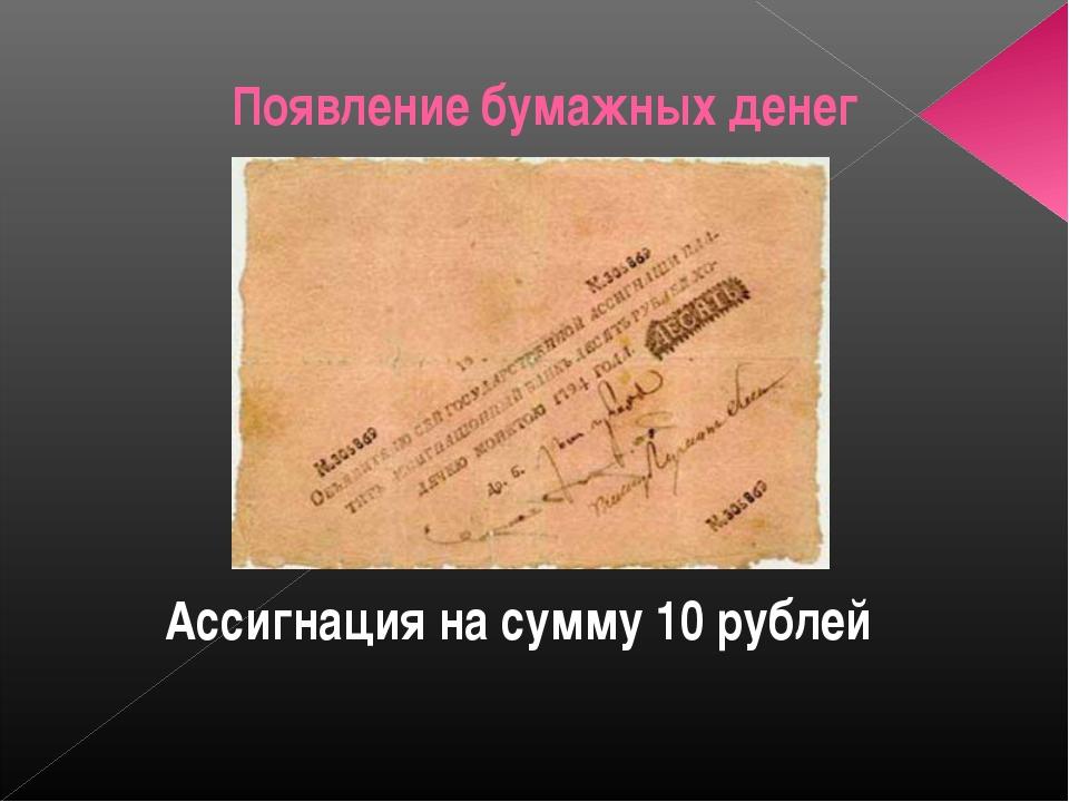 Появление бумажных денег Ассигнация на сумму 10 рублей