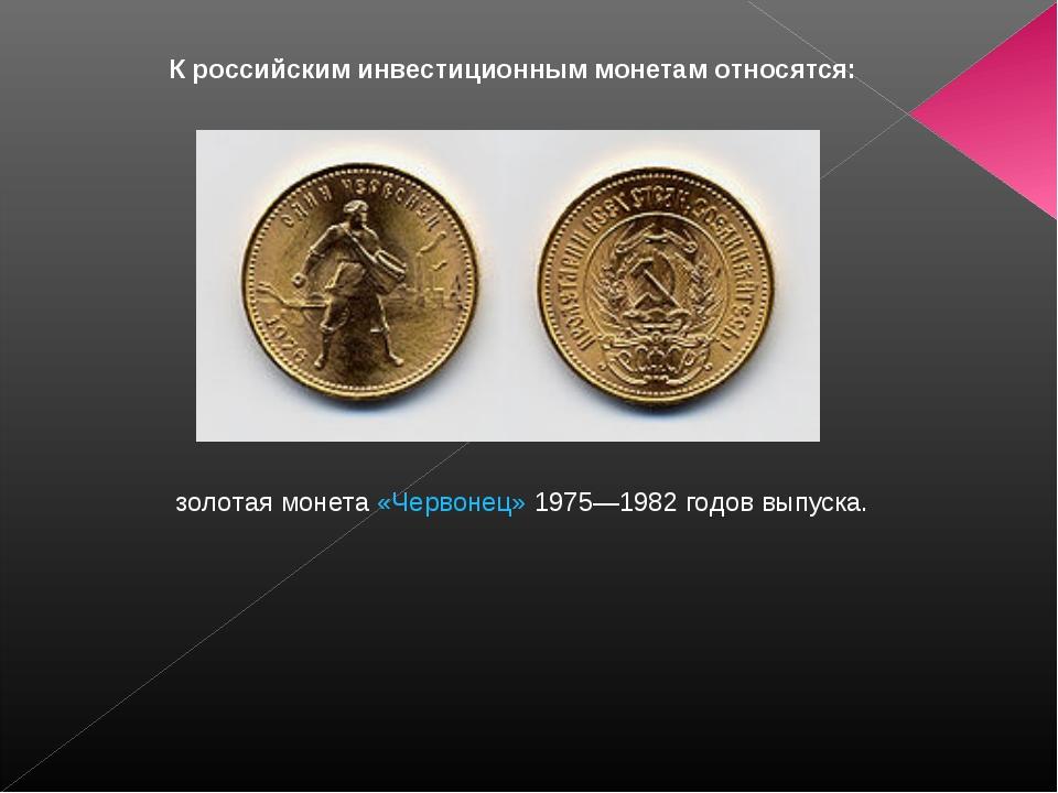 К российским инвестиционным монетам относятся: золотая монета«Червонец»197...