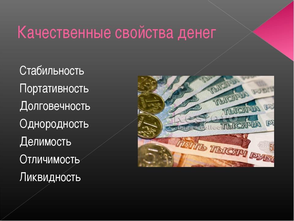 Качественные свойства денег Стабильность Портативность Долговечность Однородн...