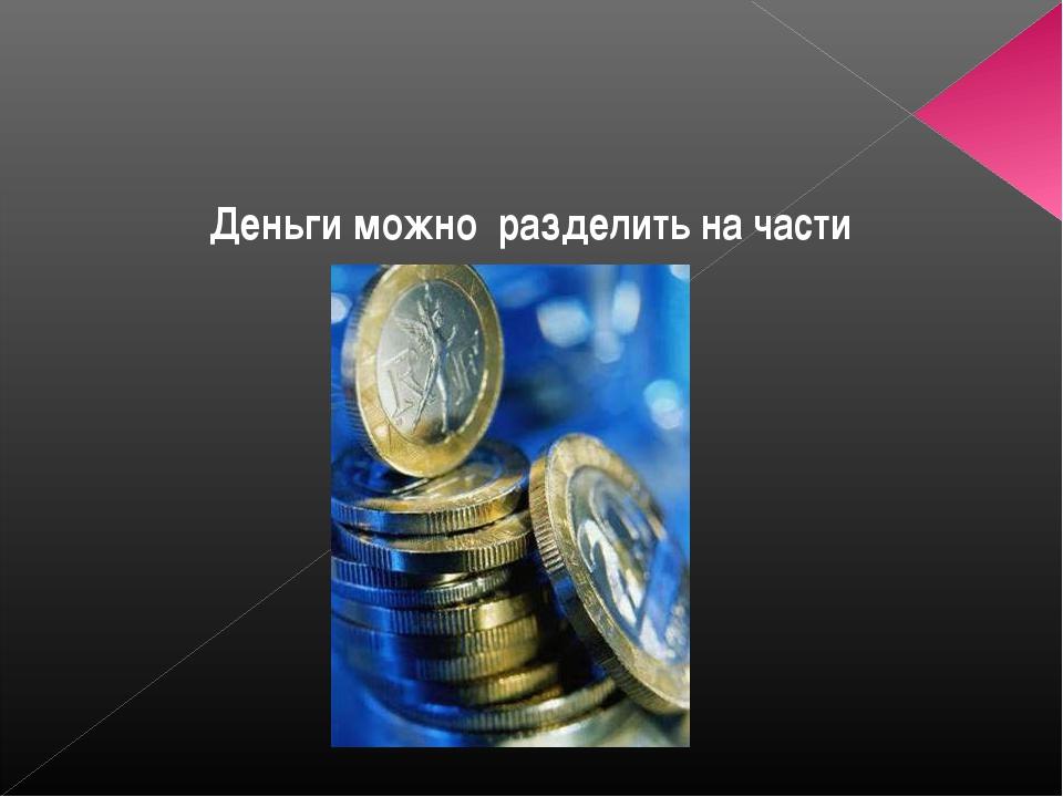 Деньги можно разделить на части