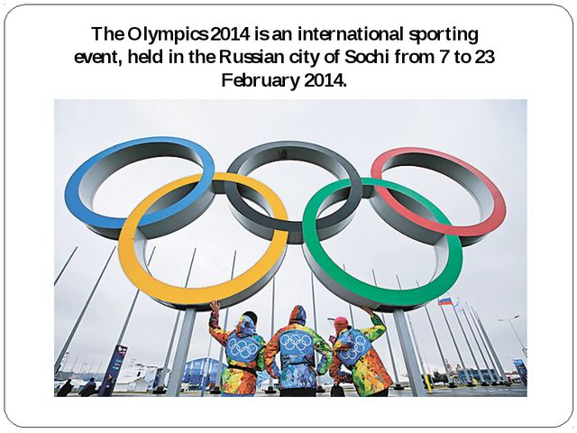 The Olympics 2014 is an international sporting event, held in the Russian cit...