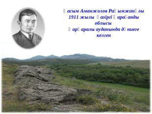 Қасым Аманжолов Рақымжанұлы 1911 жылы қазіргі Қарағанды облысы Қарқаралы ауда