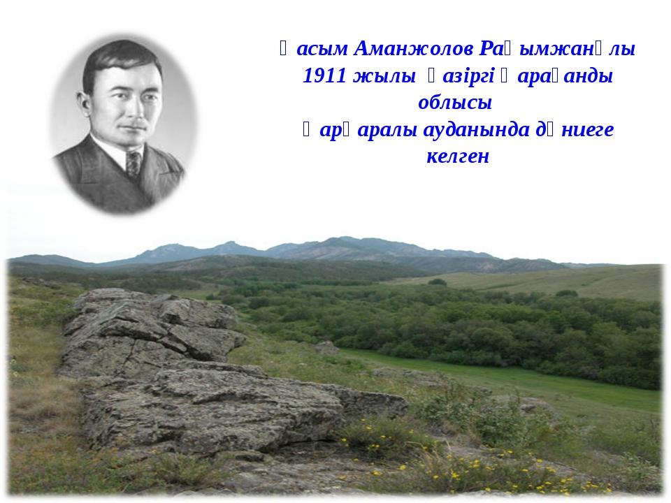 Қасым Аманжолов Рақымжанұлы 1911 жылы қазіргі Қарағанды облысы Қарқаралы ауда...