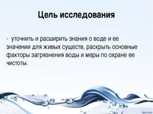 Цель исследования - уточнить и расширить знания о воде и ее значении для живы
