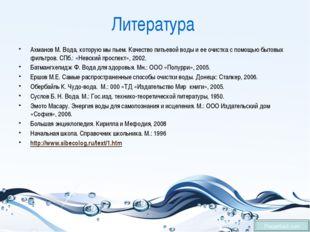 Литература Ахманов М. Вода, которую мы пьем. Качество питьевой воды и ее очис