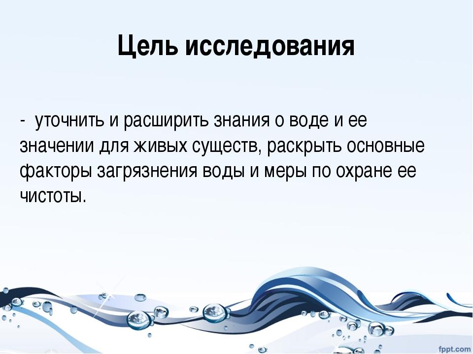Цель исследования - уточнить и расширить знания о воде и ее значении для живы...