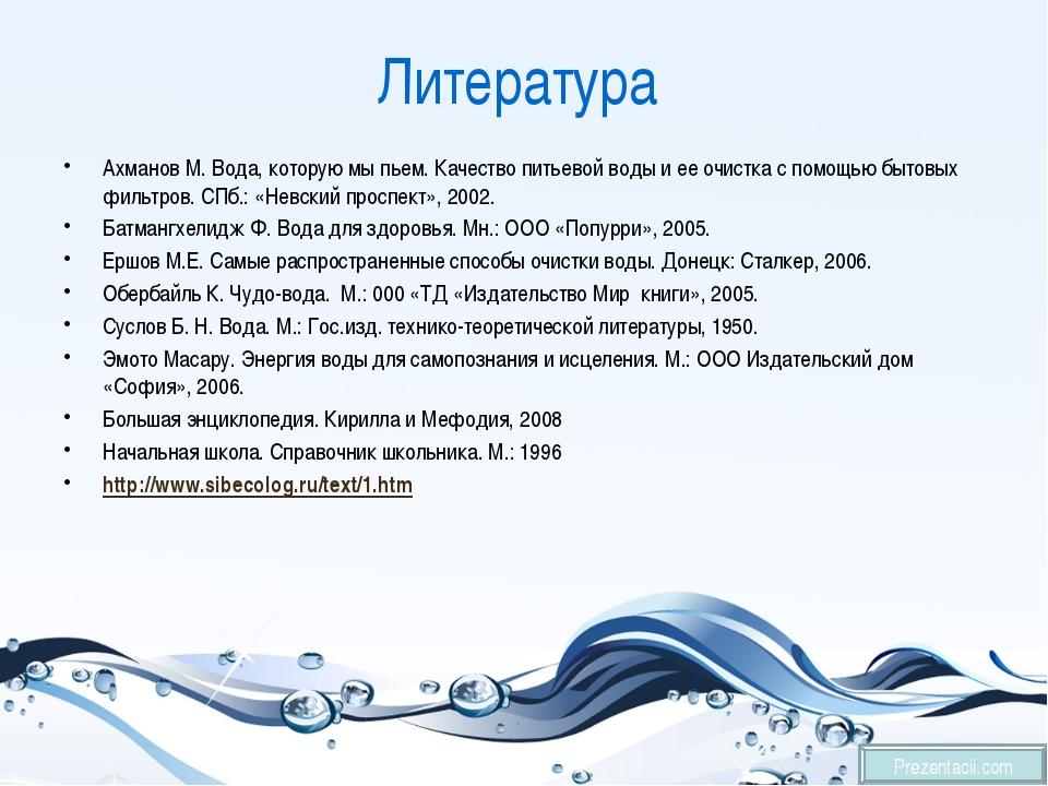 Литература Ахманов М. Вода, которую мы пьем. Качество питьевой воды и ее очис...